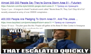 """Facebook, Frick, and Reddit: Almost 300,000 People Say They're Gonna Storm Area 51- Futurism  https://futurism.com/the-byte/300000-people-storm-area-51 peBoA Ha CTpaHMaa  peAn 2 AH-tongue-in-cheek Facebook event called """"Storm Area 51, They Can't Stop All of Us""""  recently amassed an army of over 200000 conspirators  400,000 People Are Pledging To Storm Area 51, And The Jokes.  https:/www.buzzfeed.com/jonmichaelpoff/storm-area-51  MpeBoA Ha TpaHyaa  peAn 18 yaca- The plan goes like this: People will gather at the Area 51 Alien Center in Amargosa  Valley Nevada on Sent 20 to conrrlinate the raid  WELL  THAT ESCALATED QUICKLY Well, frick"""