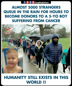 Cancers: ALMOST 5000 STRANGERS  QUEUE IN THE RAIN FOR HOURS TO  BECOME DONORS TO A 5-YO BOY  SUFFERING FROM CANCER  HUMANITY STILL EXISTS IN THIS  WORLD!