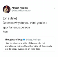 nbd i'm just like quirky hehe :p: Almost Aladdin  @thatkiddannyboy  [on a date]  Date: so why do you think you're a  spontaneous person  Me:  Thoughts of Dog@dog_feelings  i like to sit on one side of the couch. but  sometimes. i sit on the other side of the couch.  just to keep. everyone on their toes nbd i'm just like quirky hehe :p