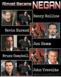 Here's some #FactYou.  © to the owner ©  3:): Almost Became  NEGAN  Henry Rollins  Kevin Durand  Jon Hamm  Bruce Campbell  John Travolta  BamsVVDstuff Here's some #FactYou.  © to the owner ©  3:)