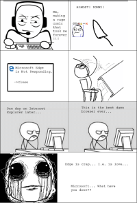 What is going on???!!: ALMOST DONE  Me,  making  a rage  Comic  that  took me  a e  forever  Microsoft Edge  is Not Responding  >Close  This is the best damn  one day on Internet  browser ever.  Explorer later.  Edge is crap... I.ee is love.  Microsoft. What have  you done What is going on???!!