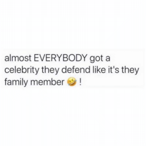 What celebrity y'all defend!? 👇🤔😂: almost EVERYBODY got a  celebrity they defend like it's they  family member! What celebrity y'all defend!? 👇🤔😂