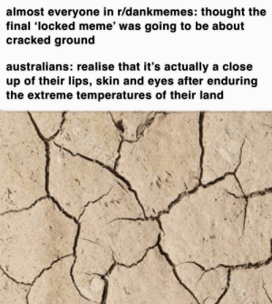 truely uninhabitable: almost everyone in r/dankmemes: thought the  final 'locked meme' was going to be about  cracked ground  australians: realise that it's actually a close  up of their lips, skin and eyes after enduring  the extreme temperatures of their land truely uninhabitable