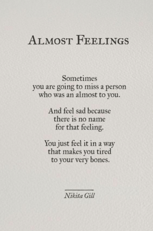 Feel Sad: ALMOST FEELI NGS  Sometimes  you are going to miss a person  who was an almost to you.  And feel sad because  there is no name  for that feeling.  You just feel it in a way  that makes you tired  to your very bones.  Nikita Gill