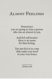 Bones, Sad, and Nikita: ALMOST FEELINGS  Sometimes  you are going to miss a person  who was an almost to you  And feel sad because  there is no name  for that feeling.  You just feel it in a way  that makes you tired  to your very bones.  Nikita Gill