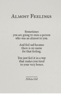 No Name: ALMOST FEELINGS  Sometimes  you are going to miss a person  who was an almost to you.  And feel sad because  there is no name  for that feeling.  You just feel it in a way  that makes you tired  to your very  bones.  Nikita Gill