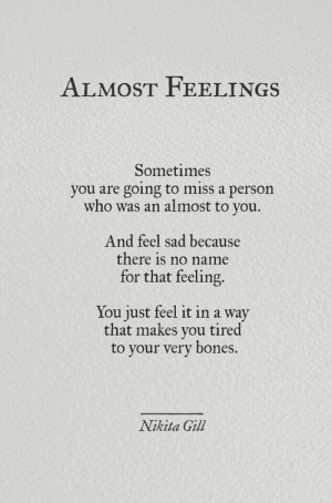 Feel Sad: ALMOST FEELINGS  Sometimes  you are going to miss a person  who was an almost to  you.  And feel sad because  there is no name  for that feeling.  You just feel it in a way  that makes you tired  your very bones.  Nikita Gill
