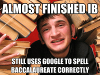 Quick Meme: ALMOST FINISHEDIB  STILL USES GOOGLE TO SPELL  BACCALAUREATE CORRECTLY  quick meme