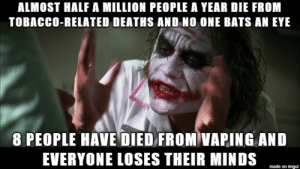 Meme, Smoking, and Imgur: ALMOST HALF A MILLION PEOPLE A YEAR DIE FROM  TOBACCO-RELATED DEATHS AND NO ONE BATS AN EYE  8 PEOPLE HAVE DIED FROM VAPING AND  EVERYONE LOSES THEIR MINDS  made on imgur One person died from smoking while I made this meme