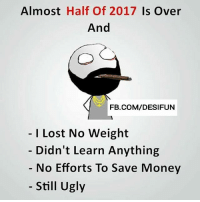 Twitter: BLB247 Snapchat : BELIKEBRO.COM belikebro sarcasm meme Follow @be.like.bro: Almost Half Of 2017 Is Over  And  FB.COM/DESIFUN  I Lost No Weight  Didn't Learn Anything  No Efforts To Save Money  Still Ugly Twitter: BLB247 Snapchat : BELIKEBRO.COM belikebro sarcasm meme Follow @be.like.bro