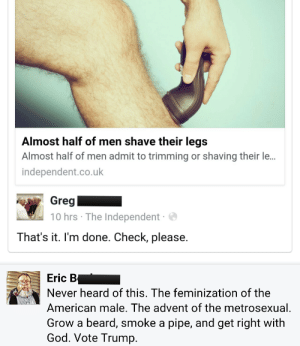 Beard, God, and Tumblr: Almost half of men shave their legs  Almost half of men admit to trimming or shaving their le...  independent.co.uk  Greg  10 hrs The Independent  That's it. I'm done. Check, please.   Eric B  Never heard of this. The feminization of the  American male. The advent of the metrosexual  Grow a beard, smoke a pipe, and get right with  God. Vote Trump. masterkittens: