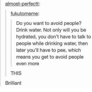 Just drink water?: almost-perfectt:  fukutomeme:  Do you want to avoid people?  Drink water. Not only will you be  hydrated, you don't have to talk to  people while drinking water, then  later you'll have to pee, which  means you get to avoid people  even more  THIS  Brilliant Just drink water?