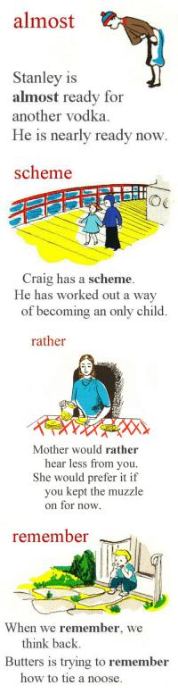 cardboardchildren:  i was rereading my first dictionary and then this happened i'm sorry : almost  Stanley is  almost ready for  another vodka.  He is nearly ready now   scheme  OG  Craig has a scheme.  He has worked out a way  of becoming an only child.   rather  Mother would rather  hear less from you.  She would prefer it if  you kept the muzzle  on for now.   remember  When we remember, we  think back.  Butters is trying to remember  how to tie a noose. cardboardchildren:  i was rereading my first dictionary and then this happened i'm sorry