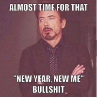 """Yup: ALMOST TIME FOR THAT  """"NEW YEAR NEW ME""""  BULLSHIT Yup"""