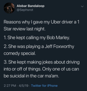 Bob Marley, Driving, and Iphone: Alobar Bandaloop  @Sephsrot  Reasons why l gave my Uber driver a 1  Star review last night  1. She kept calling my Bob Marley  2. She was playing a Jeff Foxworthy  comedy special  3. She kept making jokes about driving  into or off of things. Only one of us can  be suicidal in the car ma'am  2:27 PM . 4/5/19 Twitter for iPhone Not every black person with locks is Bob Marley