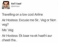 thedesistuff: alolmaal  Travelling on a low cost Airline  Air Hostess: Excuse me Sir.. Veg or Non  Veg?  Me: Veg  Air Hostess: Ek baar na ek haathi aur  cheeti tha. thedesistuff