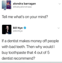 Holy shit we've been duped!: alondra barragan  @babyalondraaa  Tell me what's on your mind?  Bill Nye  @BillNye  If a dentist makes money off people  with bad teeth. Then why would l  buy toothpaste that 4 out of 5  dentist recommend? Holy shit we've been duped!