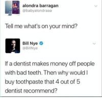 Bad, Money, and Mind: alondra barragan  @babyalondraaa  Tell me what's on your mind?  Bill Nyeo  @BillNye  If a dentist makes money off people  with bad teeth. Then why would I  buy toothpaste that 4 out of 5  dentist recommend?