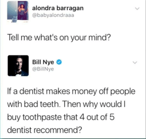 Bad, Memes, and Money: alondra barragan  @babyalondraaa  Tell me what's on your mind?  Bill Nyeo  @BillNye  If a dentist makes money off people  with bad teeth. Then why wouldI  buy toothpaste that 4 out of 5  dentist recommend? Colgate is Evil via /r/memes https://ift.tt/2KWqk9V