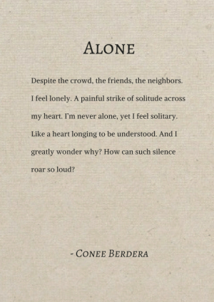 Being Alone, Friends, and Heart: ALONE  Despite the crowd, the friends, the neighbors.  I feel lonely. A painful strike of solitude across  my heart. I'm never alone, yet I feel solitary  Like a heart longing to be understood. And I  greatly wonder why? How can such silence  roar so loud?  CONEE BERDERA