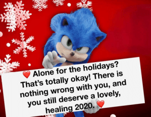 awesomacious:  Nothing wrong with that: Alone for the holidays?  That's totally okay! There is  nothing wrong with you, and  you still deserve a lovely,  healing 2020. awesomacious:  Nothing wrong with that