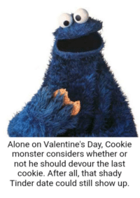 cookie monster: Alone on Valentine's Day, Cookie  monster considers whether or  not he should devour the last  cookie. After all, that shady  Tinder date could still show up