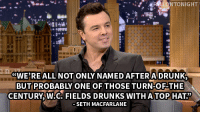 "Drunk, Family, and Seth MacFarlane: ALONTONIGHT  Il  ""WERE ALL NOT ONLY NAMED AFTERADRUNK;  BUT PROBABLY ONE OF THOSE TURN-OF-THE  CENTURY W.C. FIELDS DRUNKS WITHA TOP HAT""  SETH MACFARLANE <p>Seth Macfarlane and his family discovered <a href=""https://www.youtube.com/watch?v=9y73P4QVgl4&amp;index=2&amp;list=UU8-Th83bH_thdKZDJCrn88g"" target=""_blank"">they are all named after the town drunk.</a></p>"