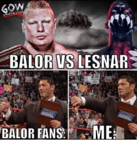 Tbh I don't want to see this match. prowrestling professionalwrestling finnbalor brocklesnar randyorton jindermahal romanreigns ajstyles wwe wweraw wwefans wwememes wwesuperstars wweuniversalchampionship wweuniverse wwewrestling wweworldheavyweightchampionship wwenetwork wweextremerules wrestling wrestlingmemes wrestle wrestler wrestlers worldwrestlingfederation worldwrestlingentertainment: ALOR VS  LESNAR  BALOR FANS  ME Tbh I don't want to see this match. prowrestling professionalwrestling finnbalor brocklesnar randyorton jindermahal romanreigns ajstyles wwe wweraw wwefans wwememes wwesuperstars wweuniversalchampionship wweuniverse wwewrestling wweworldheavyweightchampionship wwenetwork wweextremerules wrestling wrestlingmemes wrestle wrestler wrestlers worldwrestlingfederation worldwrestlingentertainment