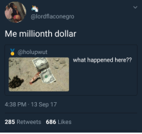 Blackpeopletwitter, Via, and Sep: alordflaconegro  Me millionth dollar  @holupwut  what happened here??  4:38 PM 13 Sep 17  285 Retweets 686 Likes <p>Sandy Hooked (via /r/BlackPeopleTwitter)</p>