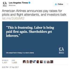 "good-girl-elly:  tami-taylors-hair:  venusianhag: my eyes have been streaming blood since i saw this quote last night  Imagine saying this without a hint of irony. Imagine being that dense and evil.  Imagine putting that person in a guillotine. : ALos Angeles Times  Times @latimes  FollowV  American Airlines announces pay raises for  pilots and flight attendants, and investors balk  lat.ms/20BzMt2  ""This is frustrating. Labor is being  paid first again. Shareholders get  leftovers.""  IA  Citi analyst Kevin Crissey, in a note to clients  Times  RETWEETS  LIKES  1,451  1,688  8:05 PM -27 Apr 2017 good-girl-elly:  tami-taylors-hair:  venusianhag: my eyes have been streaming blood since i saw this quote last night  Imagine saying this without a hint of irony. Imagine being that dense and evil.  Imagine putting that person in a guillotine."