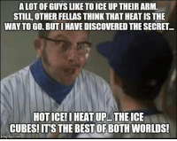 Yes!  H/t Andrew Schiffler: ALOT OF GUYS LIKETOICE UP THEIR ARM.  STILL OTHER FELLAS THINK THAT HEATISTHE  WAY TO GO. BUT I HAVE DISCOVEREDTHE SECRET  HOTICE! IHEATUP THE ICE  CUBES! ITS THE BESTOF BOTH WORLDS!  mgflip com Yes!  H/t Andrew Schiffler