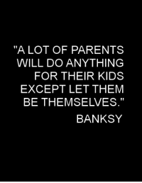 """Banksy: """"ALOT OF PARENTS  WILL DO ANYTHING  FOR THEIR KIDS  EXCEPT LET THEM  BE THEMSELVES.""""  BANKSY"""