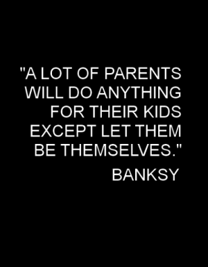 "Parents, Kids, and Banksy: ""ALOT OF PARENTS  WILL DO ANYTHING  FOR THEIR KIDS  EXCEPT LET THEM  BE THEMSELVES.""  BANKSY"