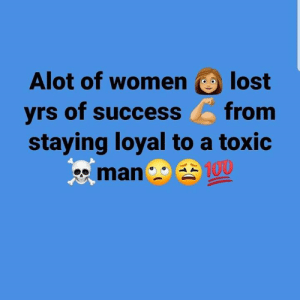 Alot Of: Alot of womenlost  yrs of success from  staying loyal to a toxic