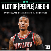 Dame has a point, you know.: ALOTOFIPEOPLEIAREO-0  DAMIAN LILLARD ON LEBRON BEING 3-5 IN NBA FINALS  ORTLAND  BIR  HIT TWITTER Dame has a point, you know.