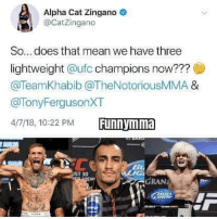Triple Threat match! Surprise match for WRESTLEMANIA since this shit is a circus anyway. @wwe ufc mma bellator wsof fight jj jiujitsu muaythai wrestling boxing kickboxing grappling funnymma ufcmeme mmamemes onefc warrior PrideFC PrideNeverDie: Alpha Cat Zingano  CatZingano  So... does that mean we have three  lightweight @ufc champions now???  @TeamKhabib @TheNotoriousMMA &  @TonyFergusonXT  4/7/18, 10:22 PM  ST 30  EWI  GRAN Triple Threat match! Surprise match for WRESTLEMANIA since this shit is a circus anyway. @wwe ufc mma bellator wsof fight jj jiujitsu muaythai wrestling boxing kickboxing grappling funnymma ufcmeme mmamemes onefc warrior PrideFC PrideNeverDie