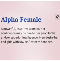 Confidence, Girls, and Memes: Alpha Female  A powerful, assertive woman. Her  confidence may be due to her good looks  and/or superior intellgience. Men desire her,  and girls with low self-esteem hate her. Message
