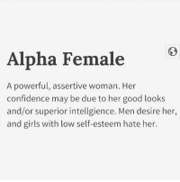 Confidence, Girls, and Memes: Alpha Female  A powerful, assertive woman. Her  confidence may be due to her good looks  and/or superior intellgience. Men desire her,  and girls with low self-esteem hate her. 👑🙋🏾💅🏾 alphafemale