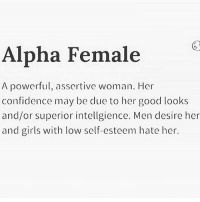 Confidence, Girls, and Memes: Alpha Female  A powerful, assertive woman. Her  confidence may be due to her good looks  and/or superior intellgience. Men desire her  and girls with low self-esteem hate her. 👊🏽👊🏽✨✨ loveyourself firebitches
