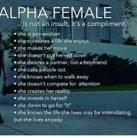 """Life, Memes, and She Knows: ALPHA FEMALE  is not an insult, it's a compliment  . she is pro-woman  she cultivates a life she enjoys  e she makes her move  she doesn't put herself down  she desires a partner, not a boyfriend  she calis people out  . she knows when to walk away  she doesn't compete for attention  . she creates her reality  she invests in herself  she dares to go for """"it""""  e she knows the life she lives may be intimidating,  but she lives anyway"""