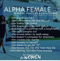 """Life, Memes, and She Knows: ALPHA FEMALE  is not an insult, it's a compliment.  BY GABRIELLE DECULUS  -she is pro-woman  she cultivates a life she enjoys  she makes her move  she doesn t put herself down  she desires a partner, not a boyfriend  she calls people out  she knows when to walk away  she doesn't compete for attention  she creates her reality  she invests in herself  she dares to go for """"it""""  she knows the life she lives may be  intimidating, but she lives anyway  BUSIN  RU  WOMEN"""