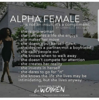 """Life, Memes, and She Knows: ALPHA FEMALE  is not an insult, it's a compliment.  BY GABRIELLE DECULUS  she is pro woman  - she cultivates a life she enjoys  she makes her move  she doesn't put herself down  she desires a partner, not a boyfriend  she calls people out  she knows when to walk away  she doesn't compete for attention  she creates her reality  she invests in herself  she dares to go for """"it""""  she knows the life she lives may be  intimidating, but she lives anyway  BUSINESS RU  COPYRIGHT  15 BUSNESS RULES FOR wOMEN ohmybushes"""