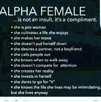 """Life, Memes, and She Knows: ALPHA FEMALE  ...is not an insult, it's a compliment.  She is pro-woman  she cultivates a life she enjoys  she makes her move  she doesn't put herself down  she desires a partner, not a boyfriend  she calls people out  she knows when to walk away  she doesn't compete for attention  she creates her reality  she invests in herself  she dares to go for """"it""""  she knows the life she lives may be intimidating,  but she lives anyway By a show of hands , how alphas are out there ?"""