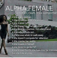 """Life, Memes, and She Knows: ALPHA FEMALE  is not an insult it's a complimer  sheis pro-Woman  shecultivates a life she enio  she cultivates alife she enjoys  he makes her move  she doesn't put herself down  he desires a partner, not a-boyfriend  she calls people out  she knows when to walk away  3  she doesn't compete for attention  she creates her""""reality  she invests in herself  she dares to go for it  e she knows the life she lives may be intimida  but she lives anyway Ideal woman😍😍😍😍"""