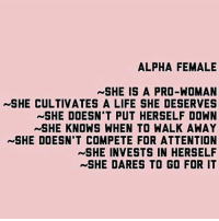Life, Memes, and She Knows: ALPHA FEMALE  NSHE IS A PRO-WOMAN  ~SHE CULTIVATES A LIFE SHE DESERVES  SHE DOESN'T PUT HERSELF DOWN  SHE KNOWS WHEN TO WALK AWAY  SHE DOESN'T COMPETE FOR ATTENTION  SHE INVESTS IN HERSELF  SHE DARES TO GO FOR IT