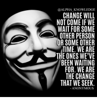 We are the change that we seek. Double tap if you agree! alpha knowledge alphaknowledge: ALPHA KNOWLEDGE  CHANGE WILL  NOT COME IF WE  WAIT FOR SOME  OTHER PERSON  OR SOME OTHER  TIME. WE ARE  THE ONES WE'VE  BEEN WAITING  FOR. WE ARE  THE CHANGE  THAT WE SEEK  ANONYMOUS We are the change that we seek. Double tap if you agree! alpha knowledge alphaknowledge