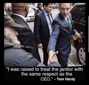 "The way to live your life respect everyone: @alpha leaders  ""I was raised to treat the janitor with  the same respect as the  CEO."" Tom Hardy The way to live your life respect everyone"