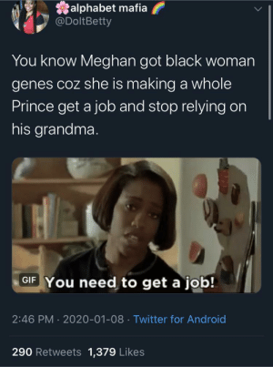 I wish I achieved my New Years goals this fast: alphabet mafia  @DoltBetty  You know Meghan got black woman  genes coz she is making a whole  Prince get a job and stop relying on  his grandma.  GIF You need to get a job!  2:46 PM · 2020-01-08 · Twitter for Android  290 Retweets 1,379 Likes I wish I achieved my New Years goals this fast
