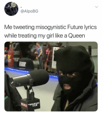 Misogynistic: @AlpoBG  Me tweeting misogynistic Future lyrics  while treating my girl like a Queen  REV