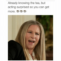 Me tbh. barbrastreisand meme barbrameme queen greateststar greatestsinger hellogorgeous: Already knowing the tea, but  acting surprised so you can get  more Me tbh. barbrastreisand meme barbrameme queen greateststar greatestsinger hellogorgeous